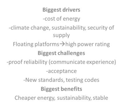Biggest drivers -cost of energy -climate change, sustainability, security of supply Floating platforms  high power rating Biggest challenges -proof reliability.