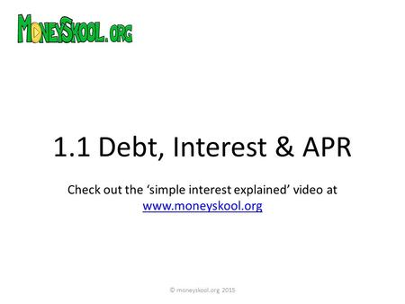 1.1 Debt, Interest & APR Check out the 'simple interest explained' video at www.moneyskool.org www.moneyskool.org © moneyskool.org 2015.