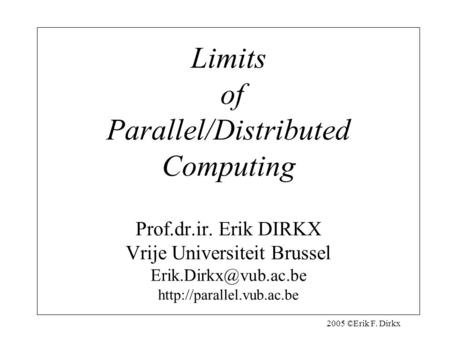 2005 ©Erik F. Dirkx Limits of Parallel/Distributed <strong>Computing</strong> Prof.dr.ir. Erik DIRKX Vrije Universiteit Brussel