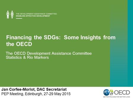 Financing the SDGs: Some Insights from the OECD The OECD Development Assistance Committee Statistics & Rio Markers Jan Corfee-Morlot, DAC Secretariat PEP.