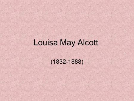 Louisa May Alcott (1832-1888). Early Life Born November 29, 1832 3 sisters – 1 older and 2 younger Mostly homeschooled by her father.