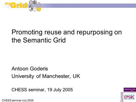 CHESS seminar July 2005 Promoting reuse and repurposing on the Semantic Grid Antoon Goderis University of Manchester, UK CHESS seminar, 19 July 2005.