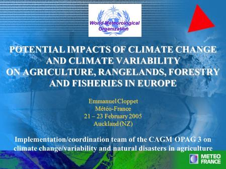 POTENTIAL IMPACTS OF CLIMATE CHANGE AND CLIMATE VARIABILITY ON AGRICULTURE, RANGELANDS, FORESTRY AND FISHERIES IN EUROPE Emmanuel Cloppet Météo-France.