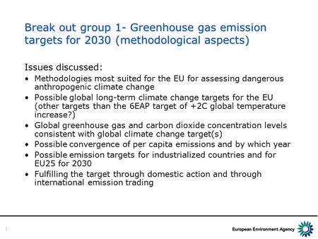 1 Break out group 1- Greenhouse gas emission targets for 2030 (methodological aspects) Issues discussed: Methodologies most suited for the EU for assessing.