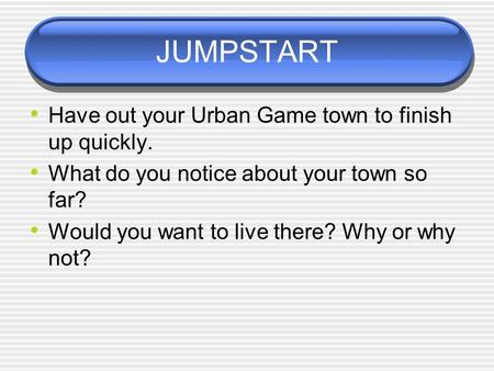 JUMPSTART Have out your Urban Game town to finish up quickly. What do you notice about your town so far? Would you want to live there? Why or why not?