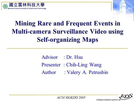 Intelligent Database Systems Lab 國立雲林科技大學 National Yunlin University of Science and Technology Mining Rare and Frequent Events in Multi-camera Surveillance.