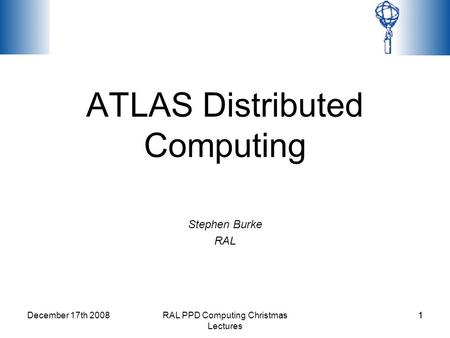 December 17th 2008RAL PPD Computing Christmas Lectures 11 ATLAS Distributed Computing Stephen Burke RAL.