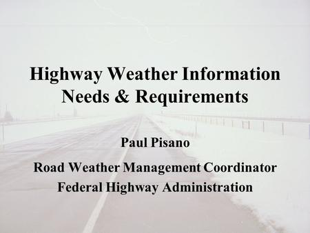 Highway Weather Information Needs & Requirements Paul Pisano Road Weather Management Coordinator Federal Highway Administration.