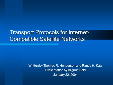 Transport Protocols for Internet- Compatible Satellite Networks Written by Thomas R. Henderson and Randy H. Katz Presentation by Bilguun Bold January 22,