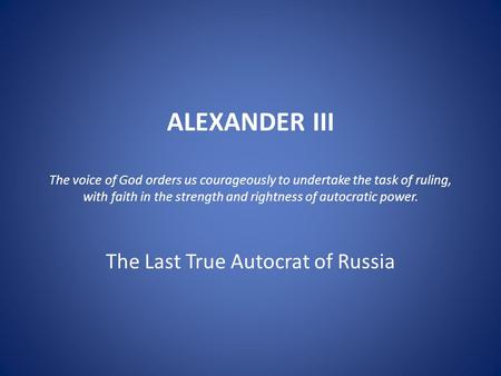 ALEXANDER III The voice of God orders us courageously to undertake the task of ruling, with faith in the strength and rightness of autocratic power. The.