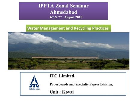 IPPTA Zonal Seminar Ahmedabad 6 th & 7 th August 2015 IPPTA Zonal Seminar Ahmedabad 6 th & 7 th August 2015 <strong>Water</strong> Management and Recycling Practices ITC.