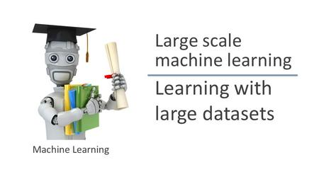 Learning with large datasets Machine Learning Large scale machine learning.
