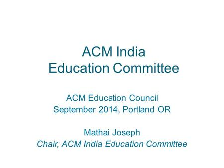 ACM India Education Committee ACM Education Council September 2014, Portland OR Mathai Joseph Chair, ACM India Education Committee.