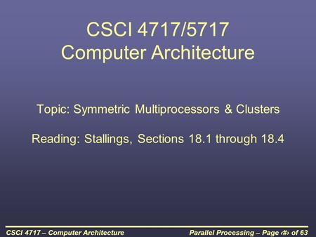 Parallel Processing – Page 1 of 63CSCI 4717 – Computer Architecture CSCI 4717/5717 Computer Architecture Topic: Symmetric Multiprocessors & Clusters Reading: