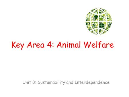 Key Area 4: Animal Welfare Unit 3: Sustainability and Interdependence.