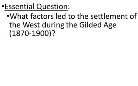 Essential Question: What factors led to the settlement of the West during the Gilded Age (1870-1900)?
