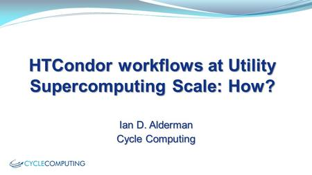 HTCondor workflows at Utility Supercomputing Scale: How? Ian D. Alderman Cycle Computing.