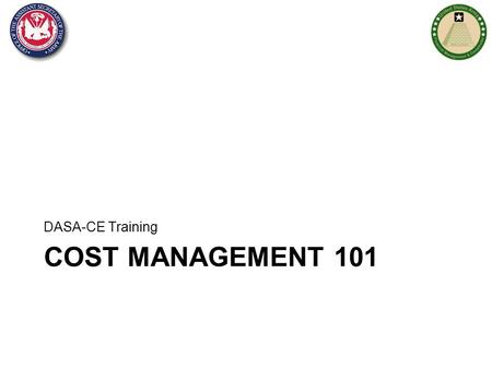 COST MANAGEMENT 101 DASA-CE Training  CM 101 Training Section 1: Cost Management Overview –What are costs and why is managing costs important? –Army's.
