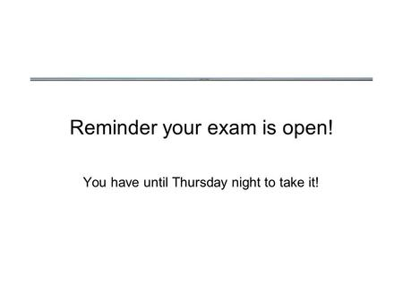 Reminder your exam is open! You have until Thursday night to take it!