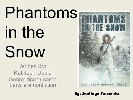 Phantoms in the Snow Written By: Kathleen Duble Genre: fiction some parts are nonfiction By: Santiago Formento.