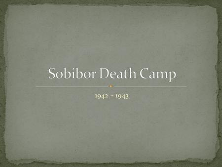 1942 - 1943. Sobibor is located in the Eastern part of Poland.