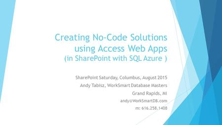 Creating No-Code Solutions using Access Web Apps (in SharePoint with SQL Azure ) SharePoint Saturday, Columbus, August 2015 Andy Tabisz, WorkSmart Database.