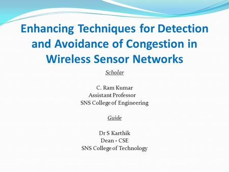 Enhancing Techniques for Detection and Avoidance of Congestion in Wireless Sensor Networks Scholar C. Ram Kumar Assistant Professor SNS College of Engineering.