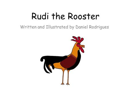 Rudi the Rooster Written and Illustrated by Daniel Rodrigues.