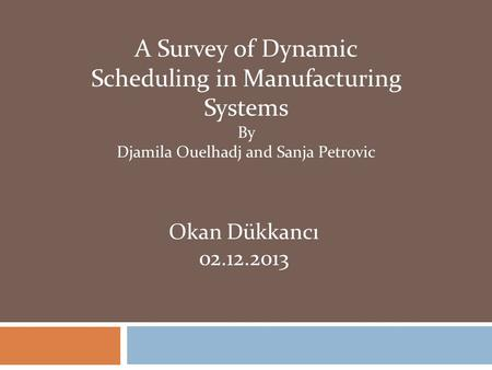 A Survey of Dynamic Scheduling in Manufacturing Systems By Djamila Ouelhadj and Sanja Petrovic Okan Dükkancı 02.12.2013.