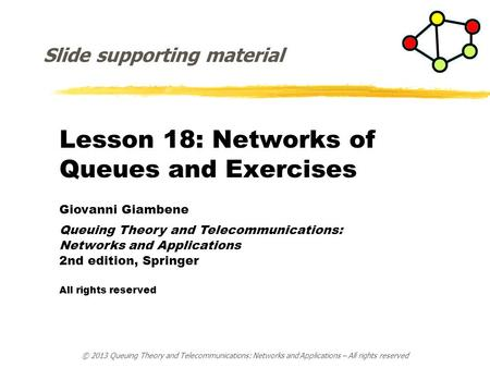 Lesson 18: <strong>Networks</strong> of Queues <strong>and</strong> Exercises Giovanni Giambene Queuing <strong>Theory</strong> <strong>and</strong> Telecommunications: <strong>Networks</strong> <strong>and</strong> Applications 2nd edition, Springer All.