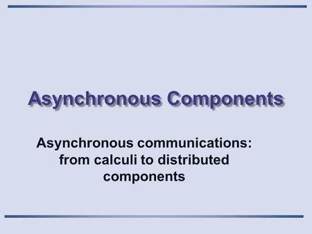 Asynchronous Components Asynchronous communications: from calculi to distributed components.