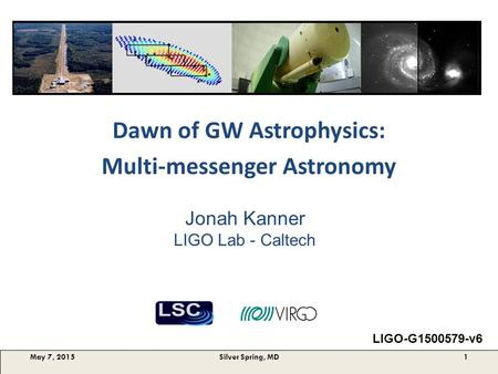 Dawn of GW Astrophysics: Multi-messenger Astronomy May 7, 2015Silver Spring, MD1 Jonah Kanner LIGO Lab - Caltech LIGO-G1500579-v6.