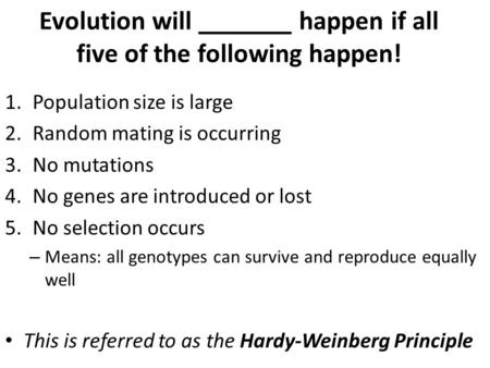 Evolution will _______ happen if all five of the following happen! 1.Population size is large 2.Random mating is occurring 3.No mutations 4.No genes are.