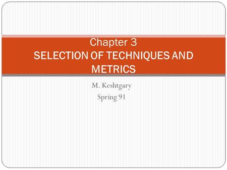 M. Keshtgary Spring 91 Chapter 3 SELECTION OF TECHNIQUES AND METRICS.