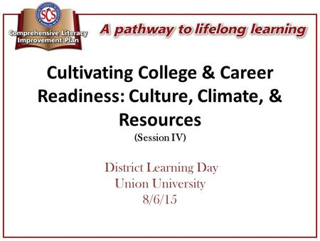 Cultivating College & Career Readiness: Culture, Climate, & Resources (Session IV) District Learning Day Union University 8/6/15.
