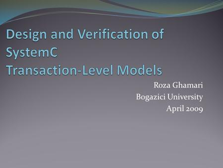 Roza Ghamari Bogazici University April 2009. Outline Introduction SystemC Language Formal Verification Techniques for SystemC Design and Verification.