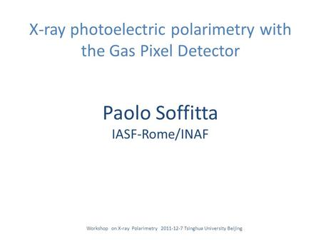 X-ray photoelectric polarimetry with the Gas Pixel Detector Paolo Soffitta IASF-Rome/INAF Workshop on X-ray Polarimetry 2011-12-7 Tsinghua University Beijing.