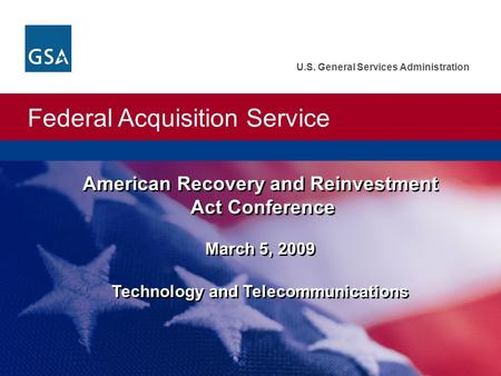 Federal Acquisition Service U.S. General Services Administration American Recovery and Reinvestment Act Conference March 5, 2009 Technology and Telecommunications.