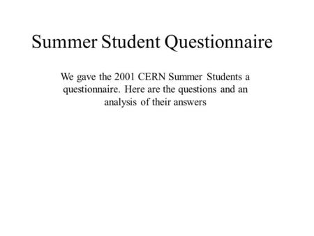 Summer Student Questionnaire We gave the 2001 CERN Summer Students a questionnaire. Here are the questions and an analysis of their answers.