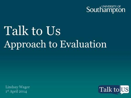 Talk to Us Approach to Evaluation Lindsay Wager 1 st April 2014.