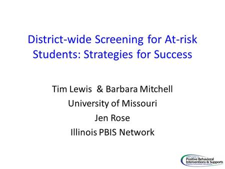 District-wide Screening for At-risk Students: Strategies for Success Tim Lewis & Barbara Mitchell University of Missouri Jen Rose Illinois PBIS Network.