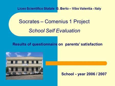 Liceo Scientifico Statale G. Berto – Vibo Valentia - Italy Socrates – Comenius 1 Project School Self Evaluation Results of questionnaire on parents' satisfaction.