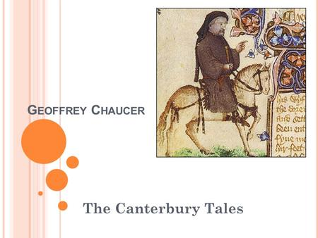G EOFFREY C HAUCER The Canterbury Tales. E ARLY L IFE 1342-1400 Born to a middle class family His father was a wine merchant who believed his child.
