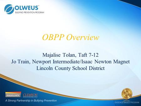 OBPP Overview Majalise Tolan, Taft 7-12 Jo Train, Newport Intermediate/Isaac Newton Magnet Lincoln County School District.