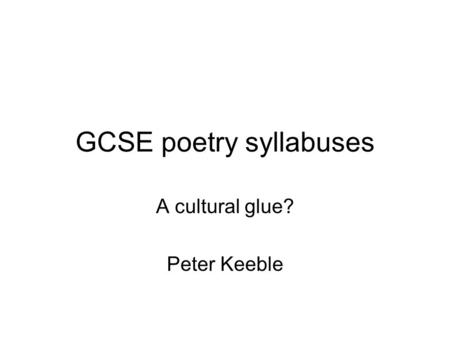 GCSE poetry syllabuses A cultural glue? Peter Keeble.