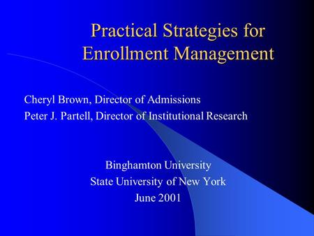 Practical Strategies for Enrollment Management Cheryl Brown, Director of Admissions Peter J. Partell, Director of Institutional Research Binghamton University.