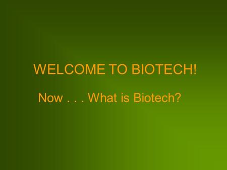 WELCOME TO BIOTECH! Now . . . What is Biotech?.