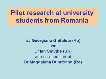 Pilot research at university students from Romania By Georgiana Ghitulete (Ro) and Dr Ian Smythe (UK) with collaboration of Dr Magdalena Dumitrana (Ro)
