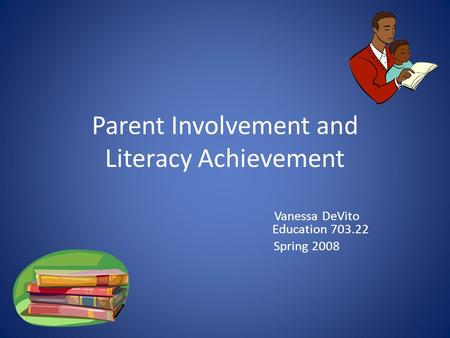 Parent Involvement and Literacy Achievement Vanessa DeVito Education 703.22 Spring 2008.