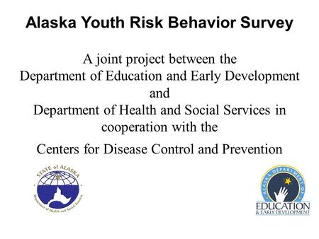 Alaska Youth Risk Behavior Survey A joint project between the Department of Education and Early Development and Department of Health and Social Services.
